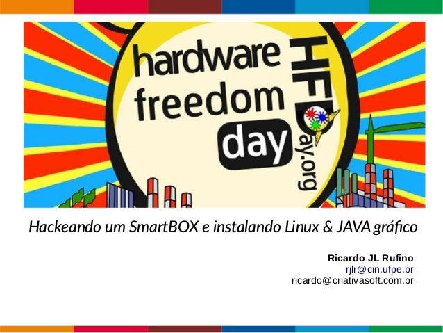 Hardware Free Hackeando um SmartBOX e instalando Linux & JAVA gráfico Ricardo JL Rufino rjlr@cin.ufpe.br ricardo@criativas...