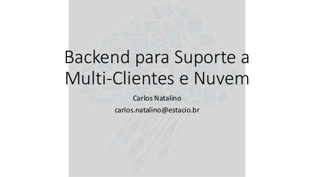 Backend para Suporte a Multi-Clientes e Nuvem Carlos Natalino carlos.natalino@estacio.br