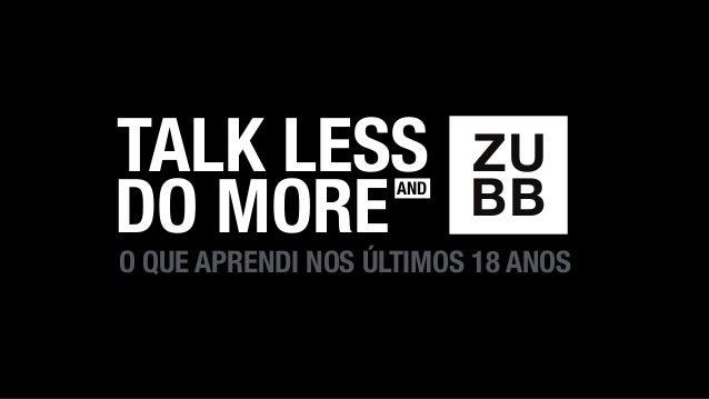 AND TALK LESS DO MORE ZU BB O QUE APRENDI NOS ÚLTIMOS 18 ANOS