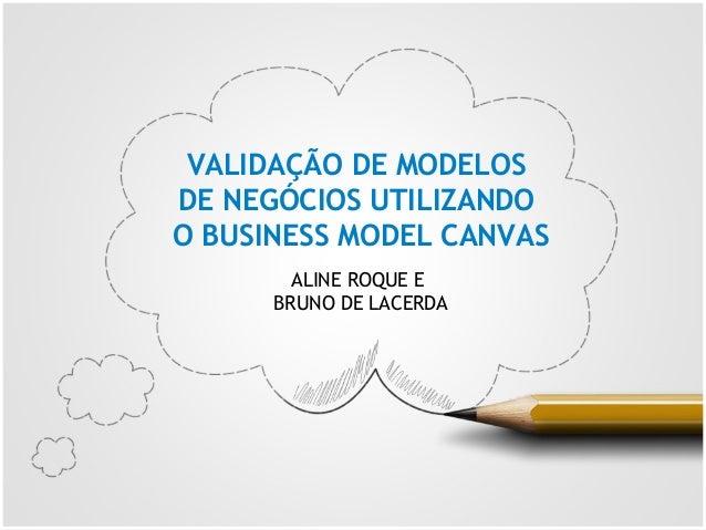 ALINE ROQUE E BRUNO DE LACERDA VALIDAÇÃO DE MODELOS DE NEGÓCIOS UTILIZANDO O BUSINESS MODEL CANVAS