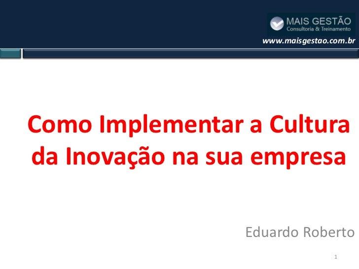 www.maisgestao.com.brComo Implementar a Culturada Inovação na sua empresa                 Eduardo Roberto                 ...