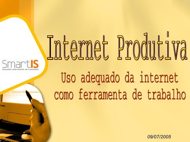 Internet Produtiva Uso adequado da internet como ferramenta de trabalho 09/07/2005