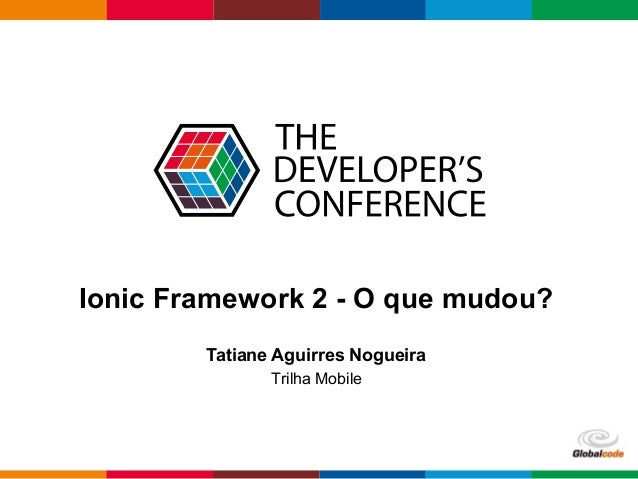 Globalcode – Open4education Ionic Framework 2 - O que mudou? Tatiane Aguirres Nogueira Trilha Mobile