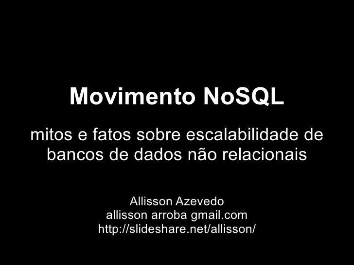 Movimento NoSQL mitos e fatos sobre escalabilidade de  bancos de dados não relacionais                 Allisson Azevedo   ...