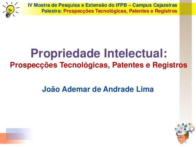 IV Mostra de Pesquisa e Extensão do IFPB – Campus Cajazeiras Palestra: Prospecções Tecnológicas, Patentes e Registros Prop...