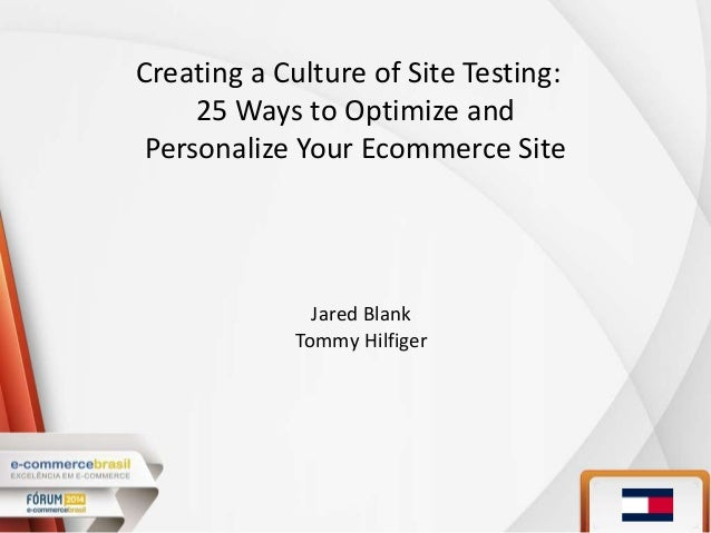 Creating a Culture of Site Testing: 25 Ways to Optimize and Personalize Your Ecommerce Site Jared Blank Tommy Hilfiger