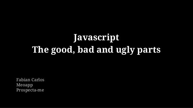 Javascript The good, bad and ugly parts Fabian Carlos Meoapp Prospecta-me