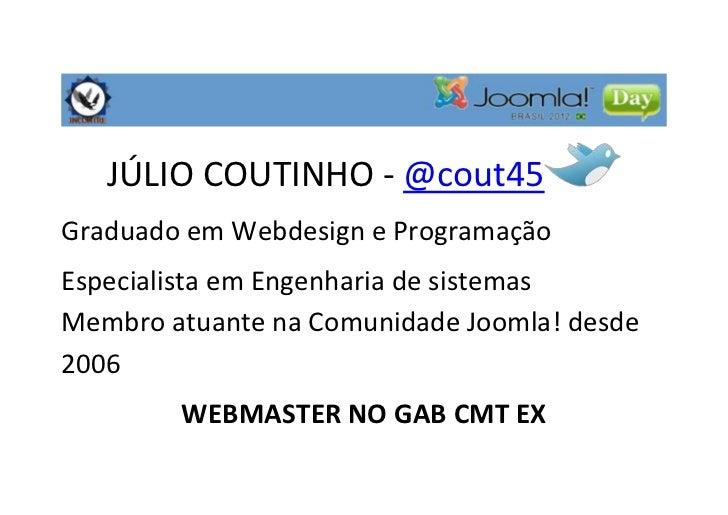 JÚLIO COUTINHO - @cout45Graduado em Webdesign e ProgramaçãoEspecialista em Engenharia de sistemasMembro atuante na Comunid...