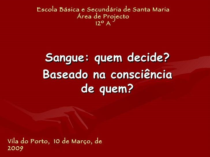Escola Básica e Secundária de Santa Maria Área de Projecto 12º A Sangue: quem decide? Baseado na consciência de quem? Vila...