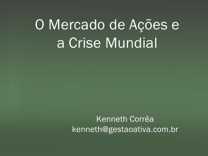 O Mercado de Ações e a Crise Mundial Kenneth Corrêa [email_address]