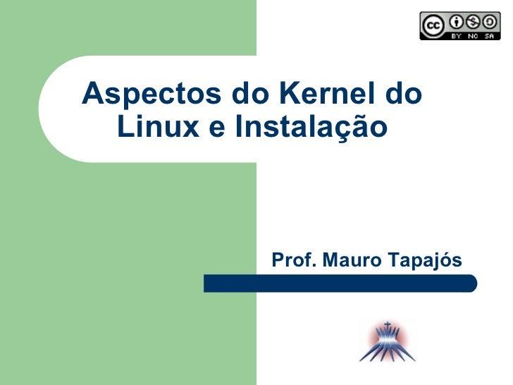 Aspectos do Kernel do Linux e Instalação Prof. Mauro Tapajós