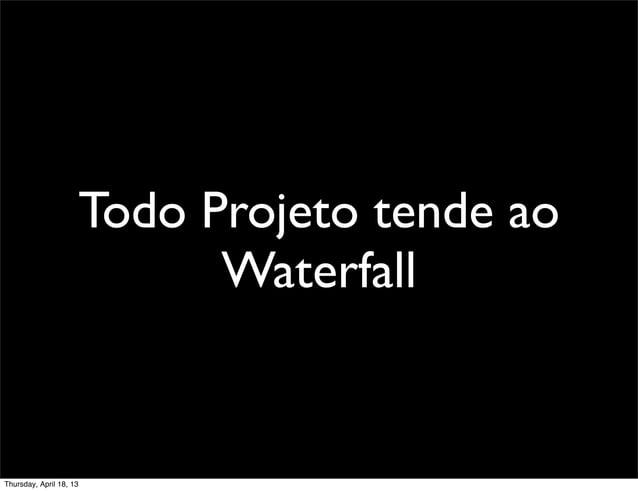 Todo Projeto tende ao                           WaterfallThursday, April 18, 13