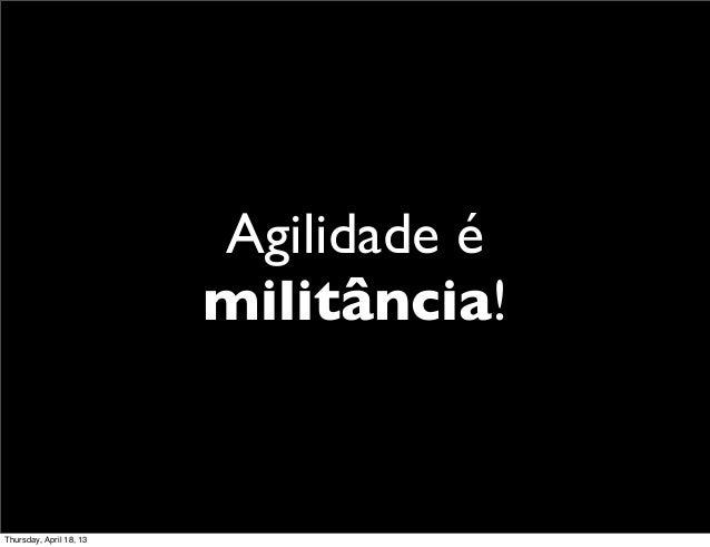 Agilidade é                         militância!Thursday, April 18, 13