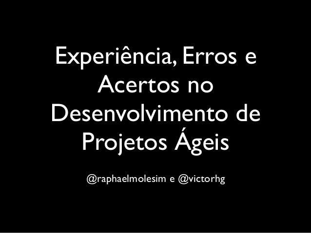 Experiência, Erros e Acertos no Desenvolvimento de Projetos Ágeis @raphaelmolesim e @victorhg