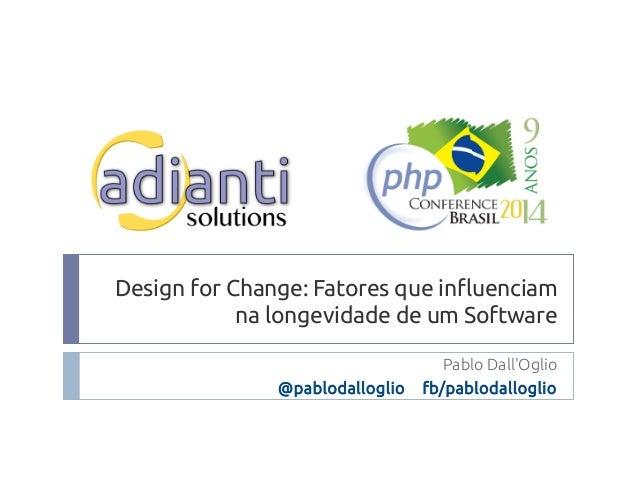 Design for Change: Fatores que influenciam  na longevidade de um Software  Pablo Dall'Oglio  @pablodalloglio fb/pablodallo...