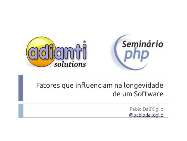 Fatores que influenciam na longevidade de um Software Pablo Dall'Oglio @pablodalloglio