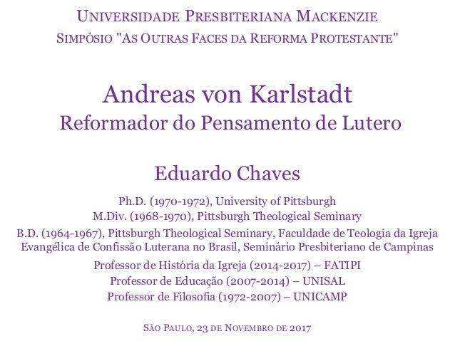 Andreas von Karlstadt Reformador do Pensamento de Lutero Eduardo Chaves Ph.D. (1970-1972), University of Pittsburgh M.Div....