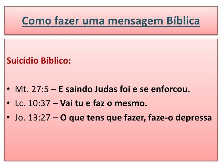 Como fazer uma mensagem BíblicaSuicídio Bíblico:• Mt. 27:5 – E saindo Judas foi e se enforcou.• Lc. 10:37 – Vai tu e faz o...
