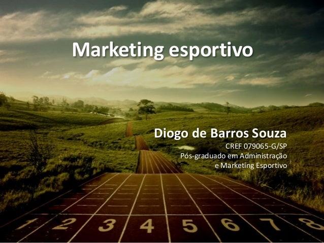 Marketing esportivo Diogo de Barros Souza CREF 079065-G/SP Pós-graduado em Administração e Marketing Esportivo