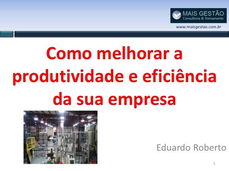 www.maisgestao.com.br    Como melhorar aprodutividade e eficiência     da sua empresa                  Eduardo Roberto    ...