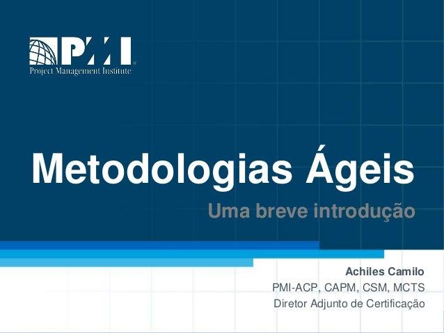 Metodologias Ágeis Uma breve introdução Achiles Camilo PMI-ACP, CAPM, CSM, MCTS Diretor Adjunto de Certificação