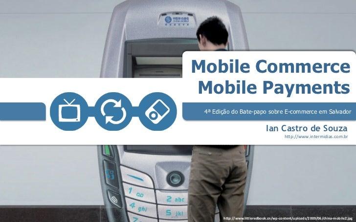Mobile CommerceMobile Payments 4ª Edição do Bate-papo sobre E-commerce em Salvador                               Ian Castr...
