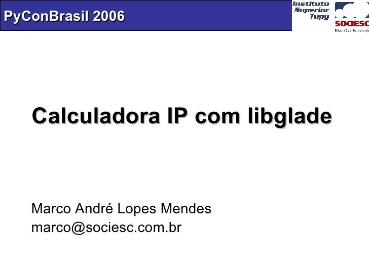 Calculadora IP com libglade Marco André Lopes Mendes [email_address]