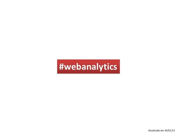 #webanalytics                Atualizado em 24/01/12