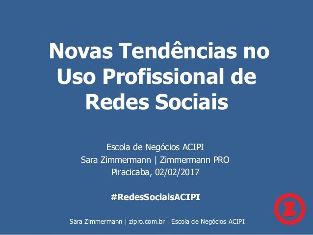 Novas Tendências no Uso Profissional de Redes Sociais Escola de Negócios ACIPI Sara Zimmermann   Zimmermann PRO Piracicaba...