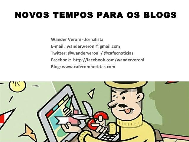 NOVOS TEMPOS PARA OS BLOGS Wander Veroni - Jornalista E-mail: wander.veroni@gmail.com Twitter: @wanderveroni / @cafecnotic...