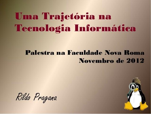 Uma Trajetória naTecnologia Informática  Palestra na Faculdade Nova Roma                 Novembro de 2012Rildo Pragana
