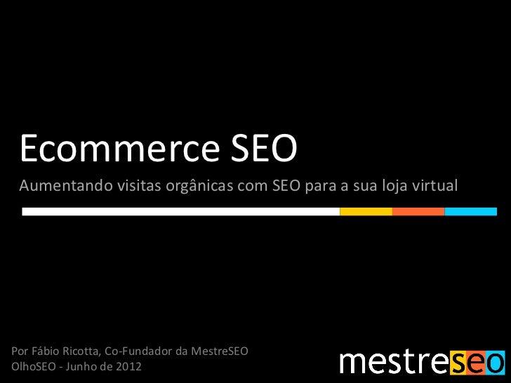 Ecommerce SEO Aumentando visitas orgânicas com SEO para a sua loja virtualPor Fábio Ricotta, Co-Fundador da MestreSEOOlhoS...