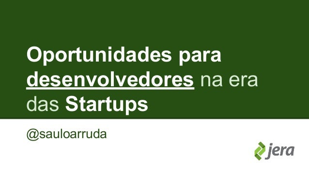 Oportunidades para  desenvolvedores na era  das Startups  @sauloarruda