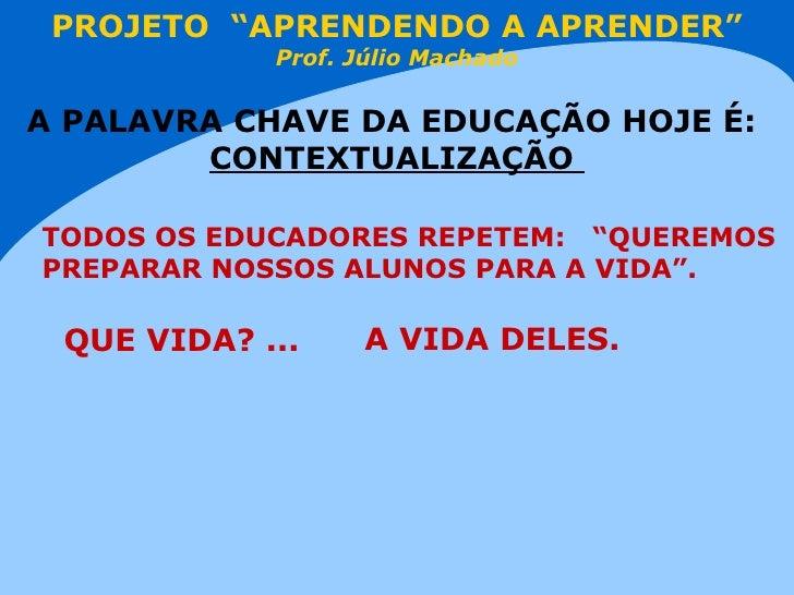 """PROJETO  """"APRENDENDO A APRENDER"""" Prof. Júlio Machado A PALAVRA CHAVE DA EDUCAÇÃO HOJE É:   CONTEXTUALIZAÇÃO  TODOS OS EDUC..."""