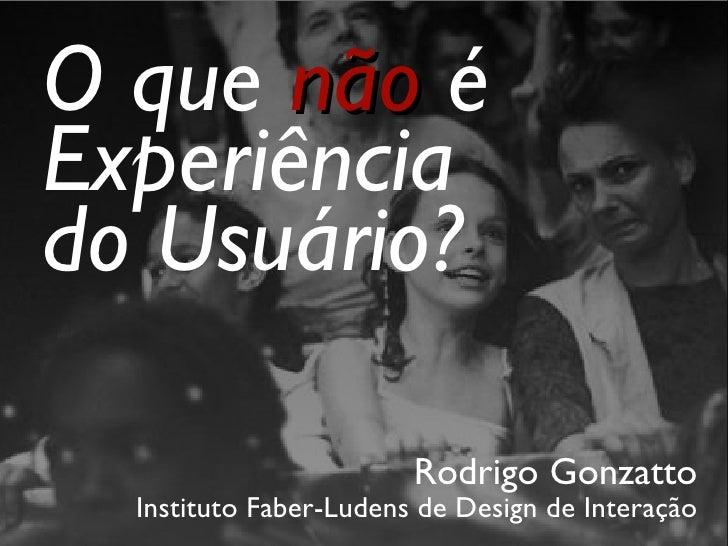 <ul><li>Rodrigo Gonzatto </li></ul><ul><li>Instituto Faber-Ludens de Design de Interação </li></ul>O que  não  é Experiênc...