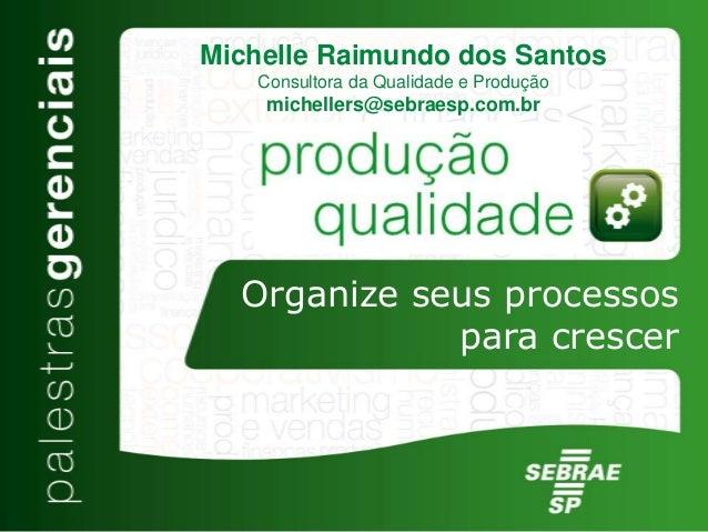 Organize seus processos para crescer Michelle Raimundo dos Santos Consultora da Qualidade e Produção michellers@sebraesp.c...