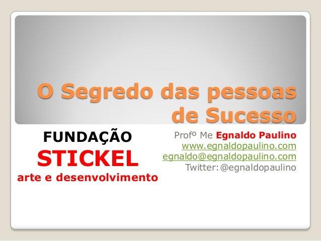 O Segredo das pessoas de Sucesso Profº Me Egnaldo Paulino www.egnaldopaulino.com egnaldo@egnaldopaulino.com Twitter:@egnal...