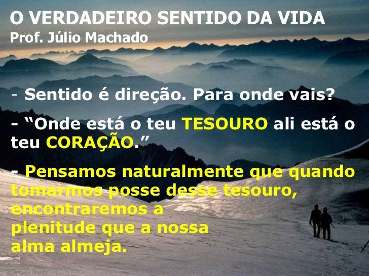 """O VERDADEIRO SENTIDO DA VIDA Prof. Júlio Machado -  Sentido é direção. Para onde vais? - """"Onde está o teu  TESOURO  ali es..."""