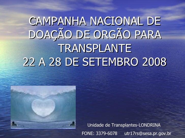 CAMPANHA NACIONAL DE DOAÇÃO DE ORGÃO PARA TRANSPLANTE 22 A 28 DE SETEMBRO 2008 Unidade de Transplantes-LONDRINA FONE: 3379...