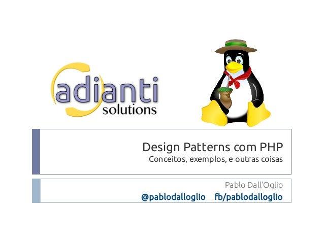 Design Patterns com PHP Conceitos, exemplos, e outras coisas Pablo Dall'Oglio @pablodalloglio fb/pablodalloglio