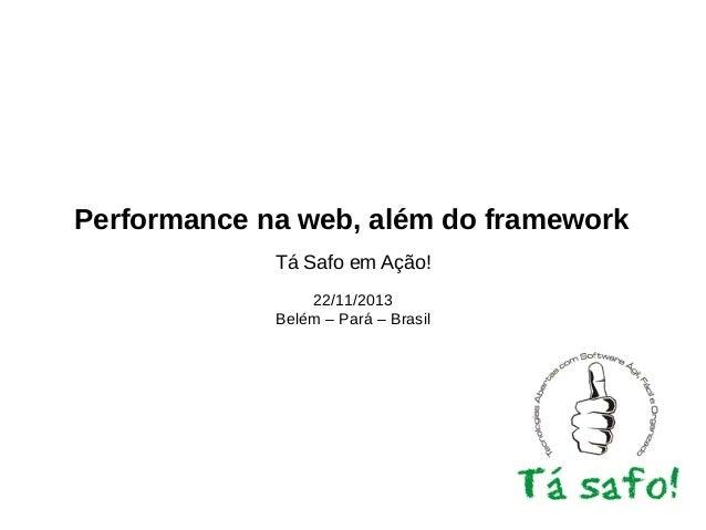 Performance na web, além do framework Tá Safo em Ação! 22/11/2013 Belém – Pará – Brasil