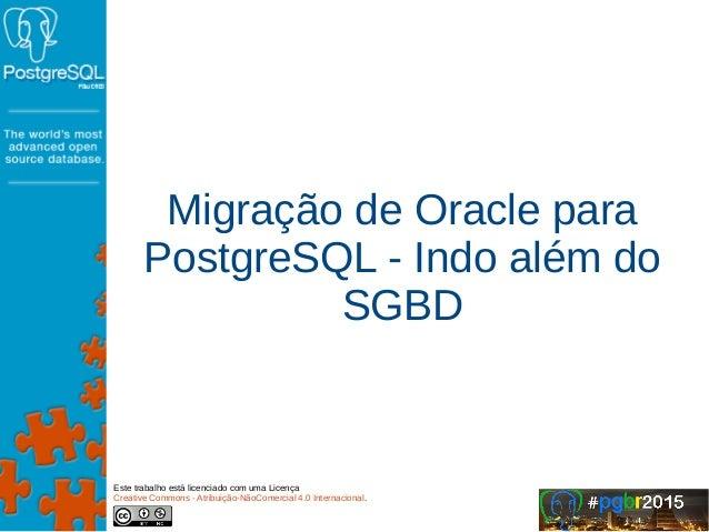 Migração de Oracle para PostgreSQL - Indo além do SGBD Este trabalho está licenciado com uma Licença Creative Commons - At...