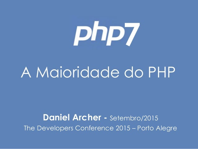 A Maioridade do PHP Daniel Archer - Setembro/2015 The Developers Conference 2015 – Porto Alegre 7