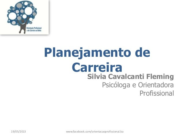 Planejamento deCarreiraSilvia Cavalcanti FlemingPsicóloga e OrientadoraProfissional19/05/2013 www.facebook.com/orientacaop...