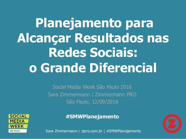 Planejamento para Alcançar Resultados nas Redes Sociais: o Grande Diferencial Social Media Week São Paulo 2016 Sara Zimmer...