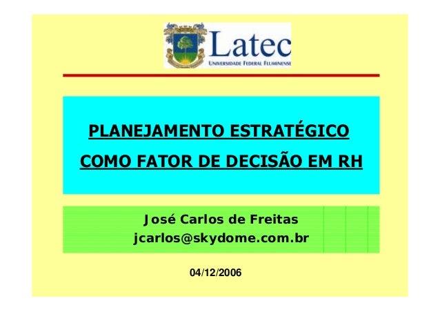 PLANEJAMENTO ESTRATÉGICO COMO FATOR DE DECISÃO EM RH José Carlos de Freitas jcarlos@skydome.com.br 04/12/2006