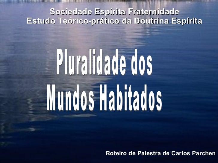Pluralidade dos Mundos Habitados Roteiro de Palestra de Carlos Parchen <ul><ul><li>Sociedade Espírita Fraternidade </li></...