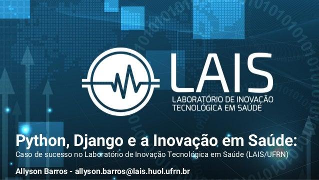 Python, Django e a Inovação em Saúde: Caso de sucesso no Laboratório de Inovação Tecnológica em Saúde (LAIS/UFRN) Allyson ...