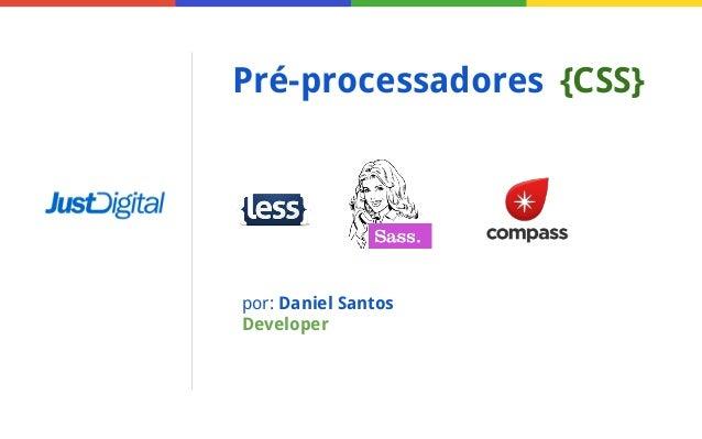 Pré-processadores {CSS}  por: Daniel Santos Developer
