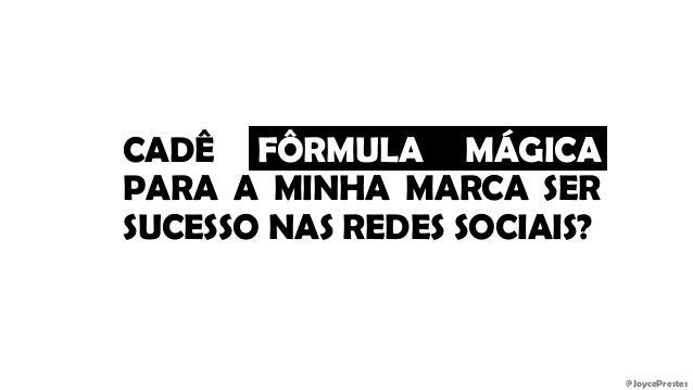 @JoycePrestes CADÊ FÔRMULA MÁGICA PARA A MINHA MARCA SER SUCESSO NAS REDES SOCIAIS?